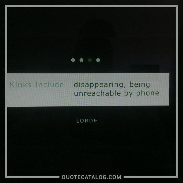 Kinks include: disappearing, being unreachable by phone — Lorde