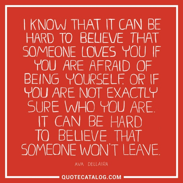 I know that it can be hard to believe that someone loves you if you are afraid of being yourself, or if you are not exactly sure who you are. It can be hard to believe that someone won't leave.