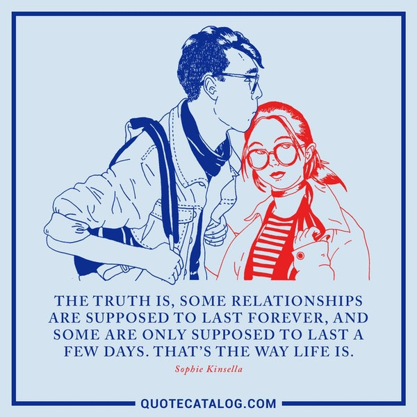 The truth is, some relationships are supposed to last forever, and some are only supposed to last a few days. That's the way life is. — Sophie Kinsella