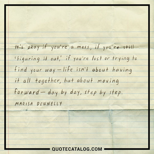 It's okay if you're a mess, if you're still 'figuring it out,' if your lost or trying to find your way—life isn't about having it all together, but about moving forward—day by day, step by step. — Marisa Donnelly