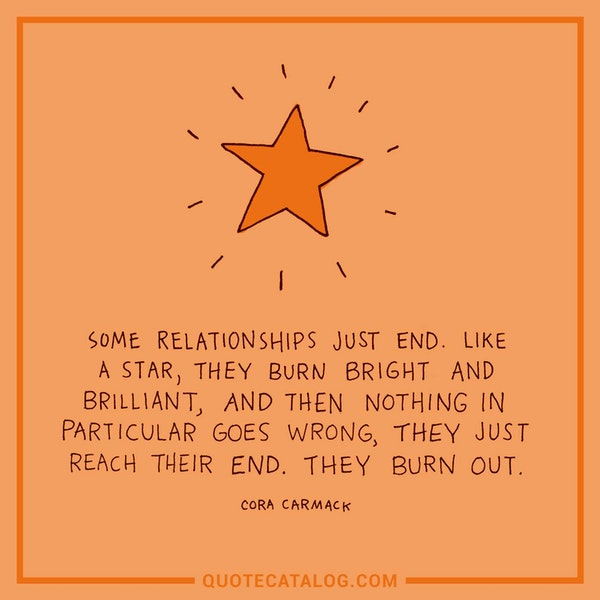 Some relationships just end. Like a star, they burn bright and brilliant, and then nothing in particular goes wrong, they just reach their end. They burn out. — Cora Carmack