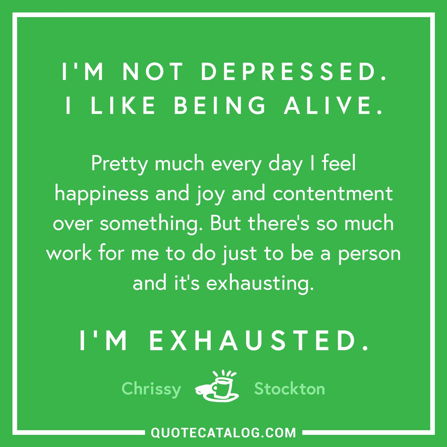 Chrissy Stockton Quote Im Not Depressed I Like Being Alive P