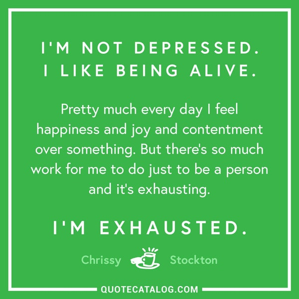 I'm not depressed. I like being alive. Pretty much every day I feel happiness and joy and contentment over something. But there's so much work for me to do just to be a person and it's exhausting. Im exhausted. — Chrissy Stockton