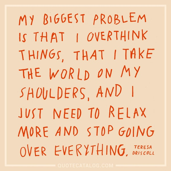 My biggest problem is that I overthink things, that I take the world on my shoulders, and I just need to relax more and stop going over everything. — Teresa Driscoll