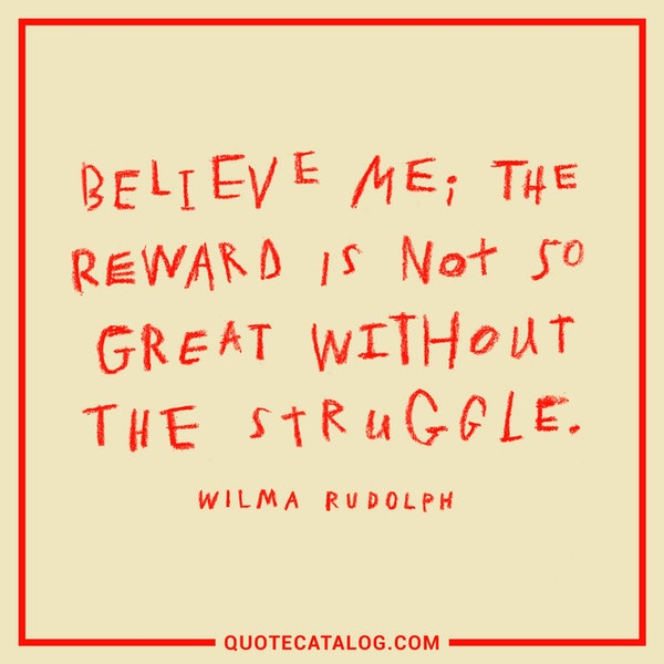 Believe me; the reward is not so great without the struggle. — Wilma Rudolph