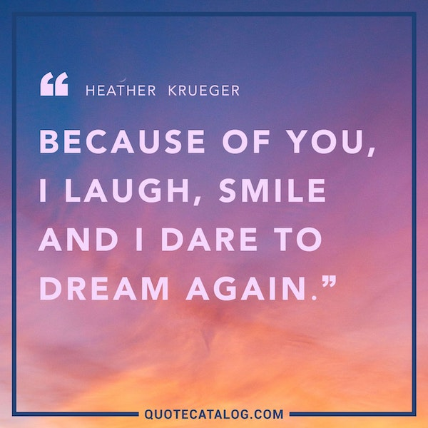 Because of you, I laugh, smile and I dare to dream again. — Heather Krueger