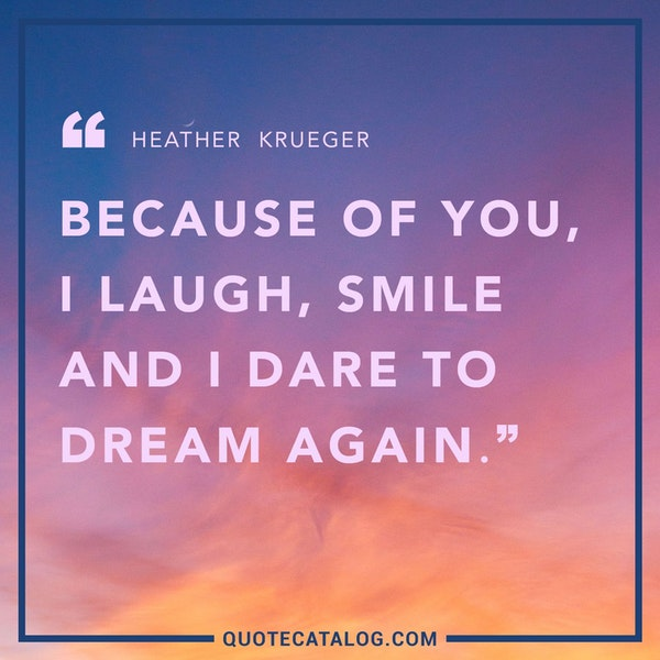 Because of you, I laugh, smile and I dare to dream again.