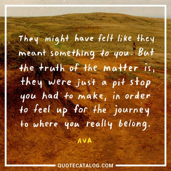 They might have felt like they meant something to you. But the truth of the matter is, they were just a pit stop you had to make, in order to feel up for the journey to where you really belong. — Ava