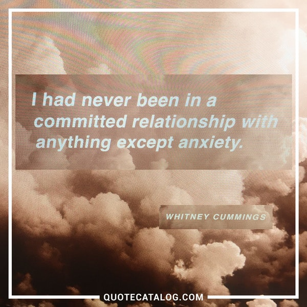 I had never been in a committed relationship with anything except anxiety. — Whitney Cummings