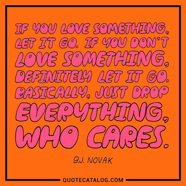 If you love something, let it go. If you don't love something, definitely let it go. Basically, just drop everything, who cares.