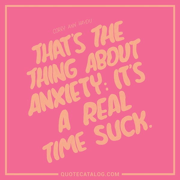 That's the thing about anxiety: It's a real time suck. — Corey Ann Haydu
