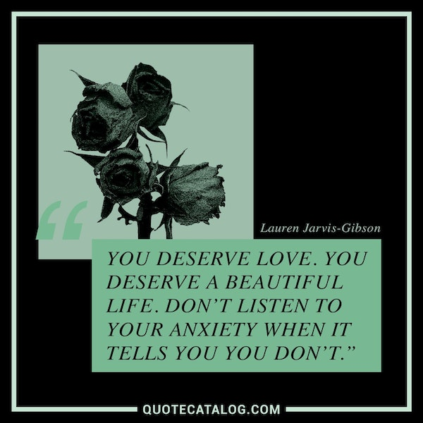 You deserve love. You deserve a beautiful life. Don't listen to your anxiety when it tells you you don't. — Lauren Jarvis-Gibson