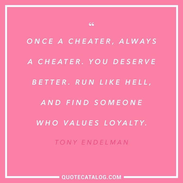 Once a cheater, always a cheater. You deserve better. Run like hell, and find someone who values loyalty. — Tony Endelman