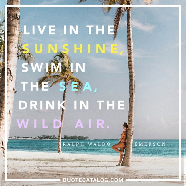 Live in the sunshine, swim the sea, drink in the wild air. — Ralph Waldo Emerson