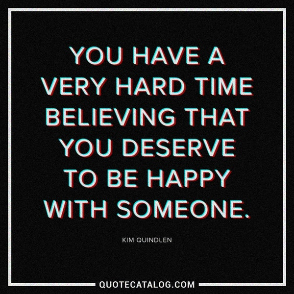 You have a very hard time believing that you deserve to be happy with someone. — Kim Quindlen