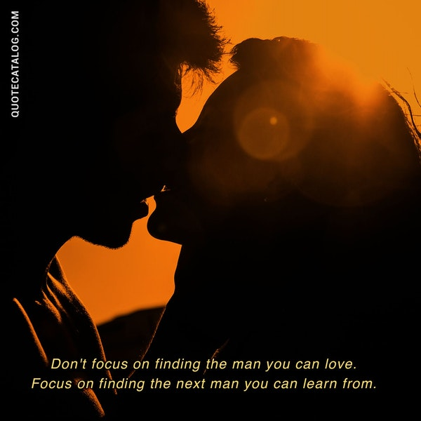 Don't focus on finding the man you can love. Focus on finding the next man you can learn from. — Chelsea Leigh Trescott