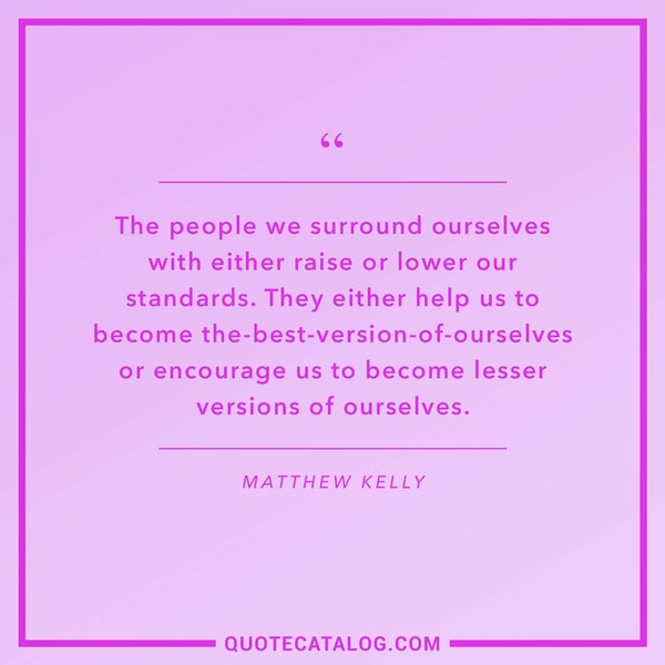 The people we surround ourselves with either raise or lower our standards. They either help us to become the-best-version-of-ourselves or encourage us to become lesser versions of ourselves.  — Matthew Kelly
