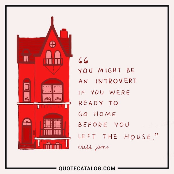 You might be an introvert if you were ready to go home before you left the house. — Criss Jami