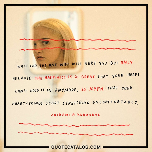Wait for the one who will hurt you but only because the happiness is so great that your heart can't hold it in anymore, so joyful that your heartstrings start stretching uncomfortably. — Abirami P. Kurukkal