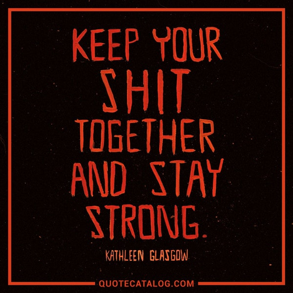 Keep your shit together and stay strong. — Kathleen Glasgow