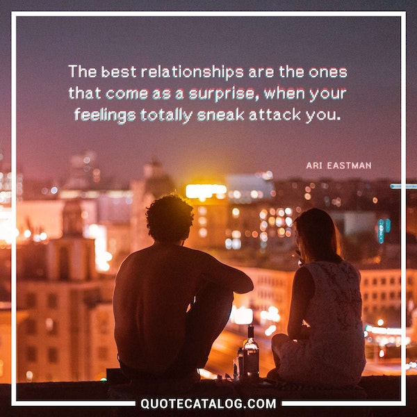 The best relationships are the ones that come as a surprise, when your feelings totally sneak attack you. — Ari Eastman