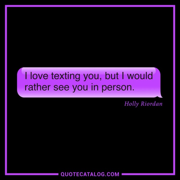 I love texting you, but I would rather see you in person. — Holly Riordan