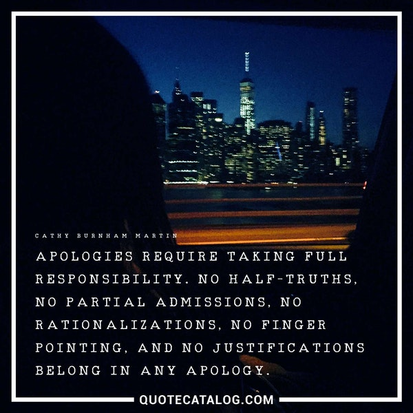 Apologies require taking full responsibility. No half-truths, no partial admissions, no rationalizations, no finger pointing, and no justifications belong in any apology. — Cathy Burnham Martin