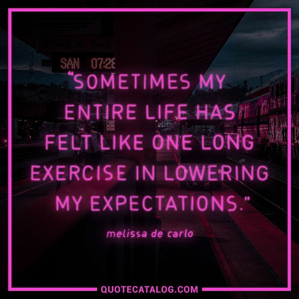 Sometimes my entire life has felt like one long exercise in lowering my expectations. — Melissa DeCarlo