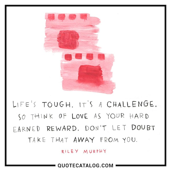 Life's tough. It's a challenge. So think of love as your hard earned reward. Don't let doubt take that away from you. — Riley Murphy