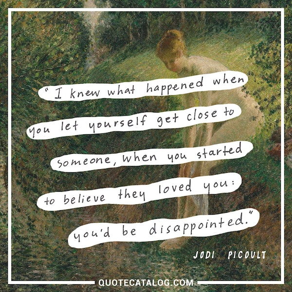 I knew what happened when you let yourself get close to someone, when you started to believe they loved you: you'd be disappointed. — Jodi Picoult