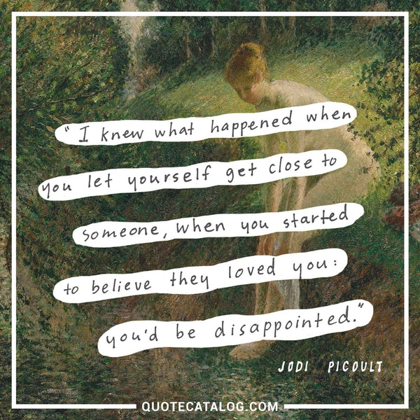 I knew what happened when you let yourself get close to someone, when you started to believe they loved you: you'd be disappointed.