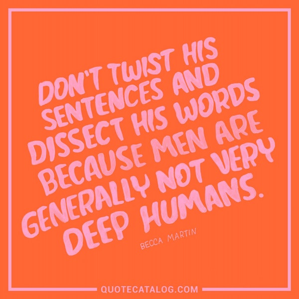 Don't twist his sentences and dissect his words because men are generally not very deep humans. — Becca Martin