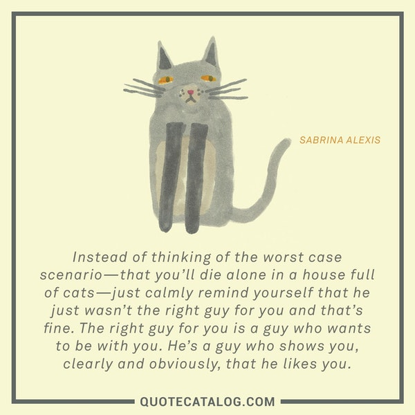 Instead of thinking of the worst case scenario—that you'll die alone in a house full of cats—just calmly remind yourself that he just wasn't the right guy for you and that's fine. The right guy for you is a guy who wants to be with you. He's a guy who shows you, clearly and obviously, that he likes you. — Sabrina Alexis
