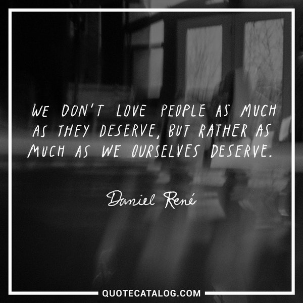 We don't love people as much as they deserve, but rather as much as we ourselves deserve. — Daniel René