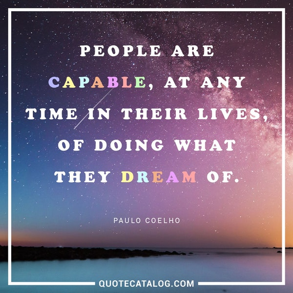 People are capable, at any time in their lives, of doing what they dream of. — Paulo Coelho