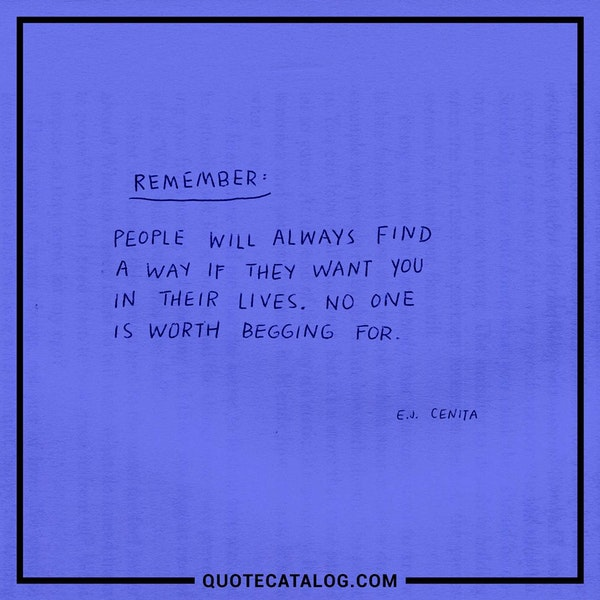 Remember, people will always find a way if they want you in their lives. No one is worth begging for. — E.J. Cenita
