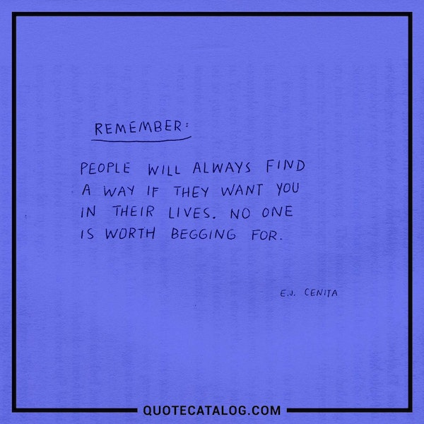 Remember, people will always find a way if they want you in their lives. No one is worth begging for.