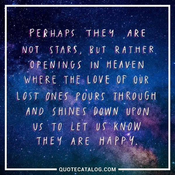 Perhaps they are not stars, but rather openings in heaven where the love of our lost ones pours through and shines down upon us to let us know they are happy. — Unknown