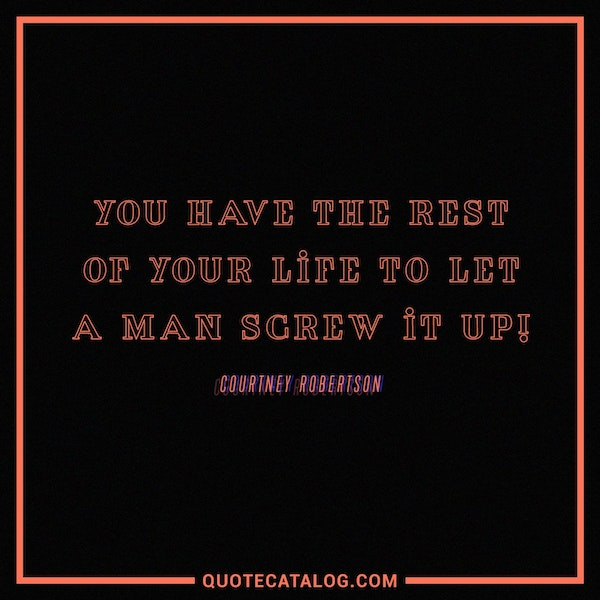 You have the rest of your life to let a man screw it up! — Courtney Robertson