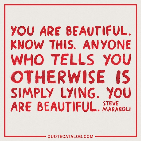You are beautiful. Know this. Anyone who tells you otherwise is simply lying. You are beautiful. — Steve Maraboli