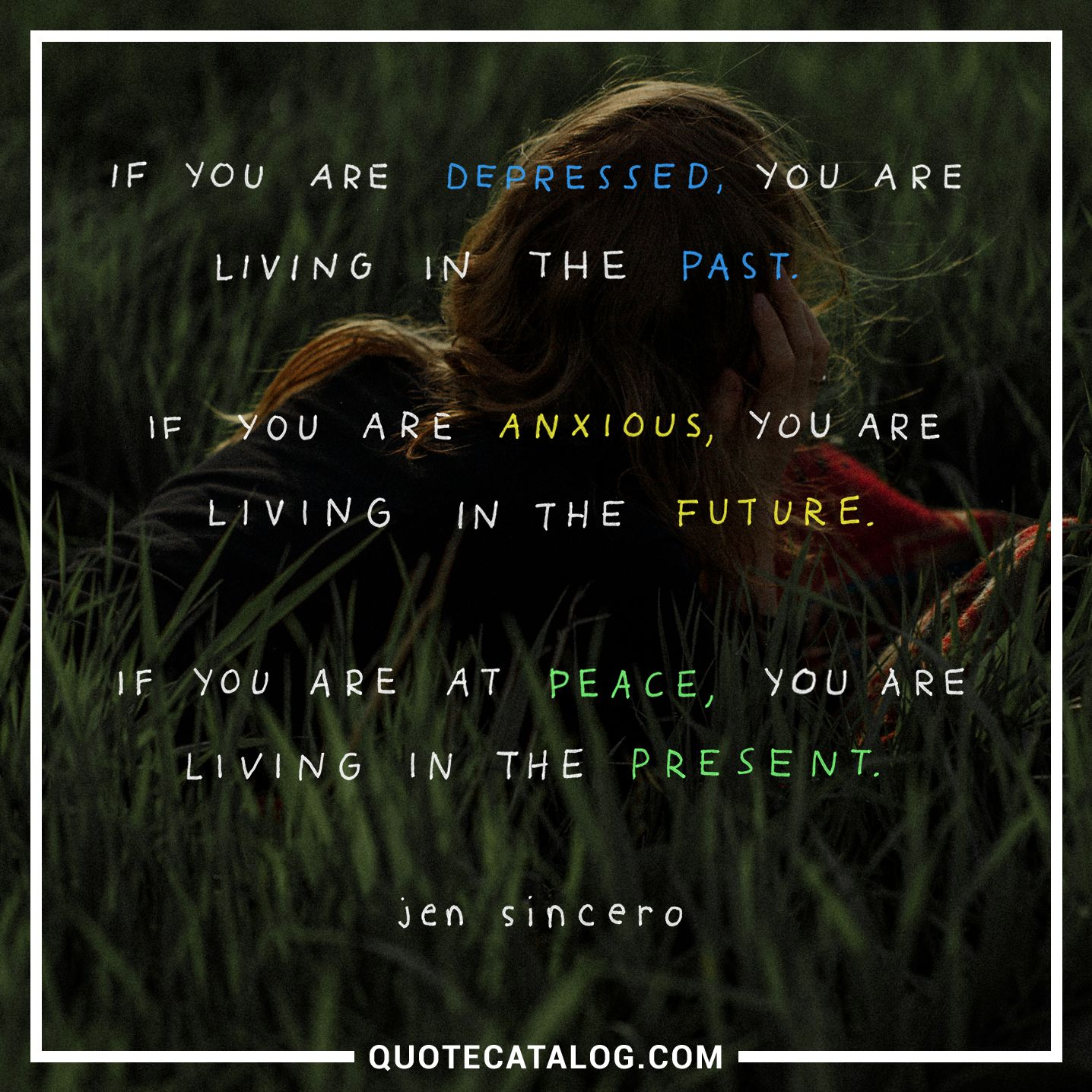 Image of: If You Are Depressed You Are Living In The Past If You Are Anxious You Are Living In The Future If You Are At Peace You Are Living In The Present Everyday Power Jen Sincero Quote If You Are Depressed You Are Living In