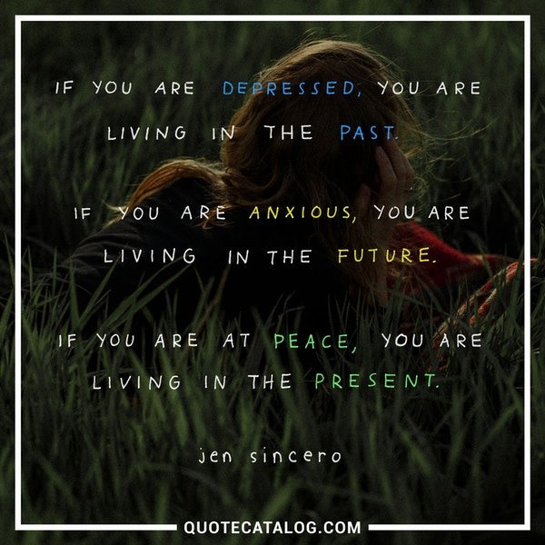 If you are depressed, you are living in the past. If you are anxious, you are living in the future. If you are at peace, you are living in the present. — Jen Sincero