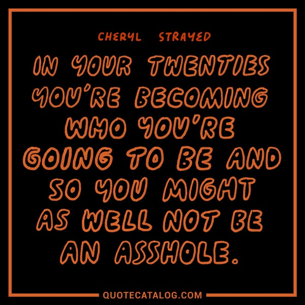 In your twenties you're becoming who you're going to be and so you might as well not be an asshole. — Cheryl Strayed