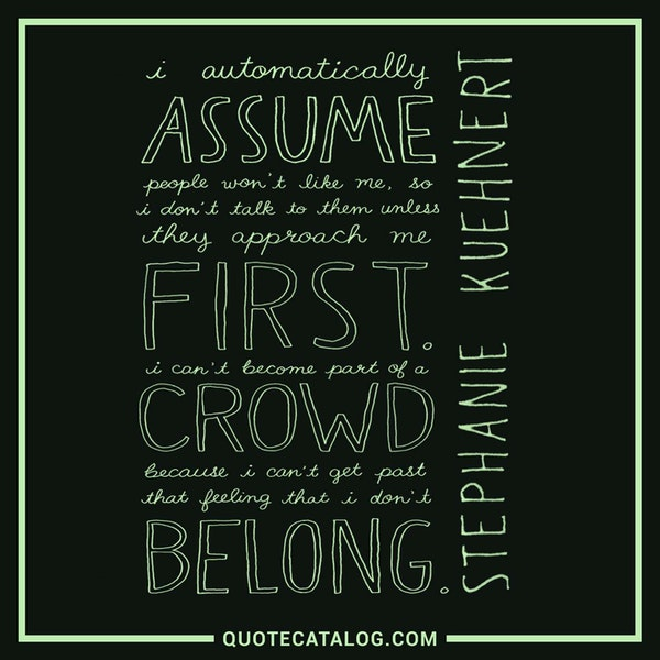 I automatically assume people won't like me, so I don't talk to them unless they approach me first. I can't become a part of a crowd because I can't get past that feeling that I don't belong. — Stephanie Kuehnert
