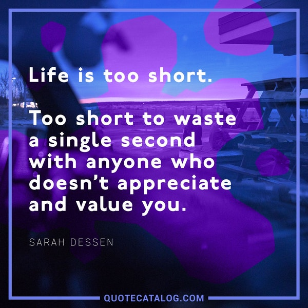 Life is too short. Too short to waste a single second with anyone who doesn't appreciate and value you. — Sarah Dessen