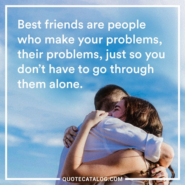 Best friends are people who make your problems, their problems, just so you don't have to go through them alone.