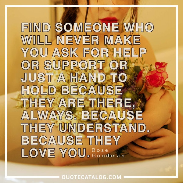 Find someone who will never make you ask for help or support or just a hand to hold because they are there, always. Because they understand. Because they love you.
