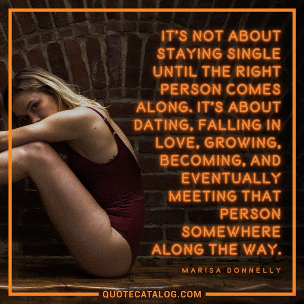 It's not about staying single until the right person comes along, it's about dating, falling in love, growing, becoming, and eventually meeting that person somewhere along the way. — Marisa Donnelly