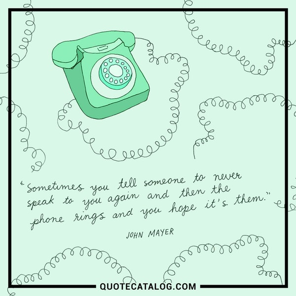 Sometimes you tell someone to never speak to you again and then the phone rings and you hope it´s them. — John Mayer