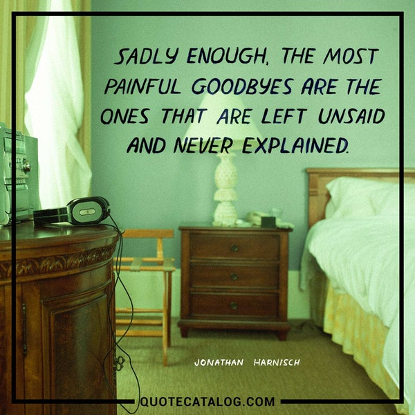 Sadly enough, the most painful goodbyes are the ones that are left unsaid and never explained. — Jonathan Harnisch
